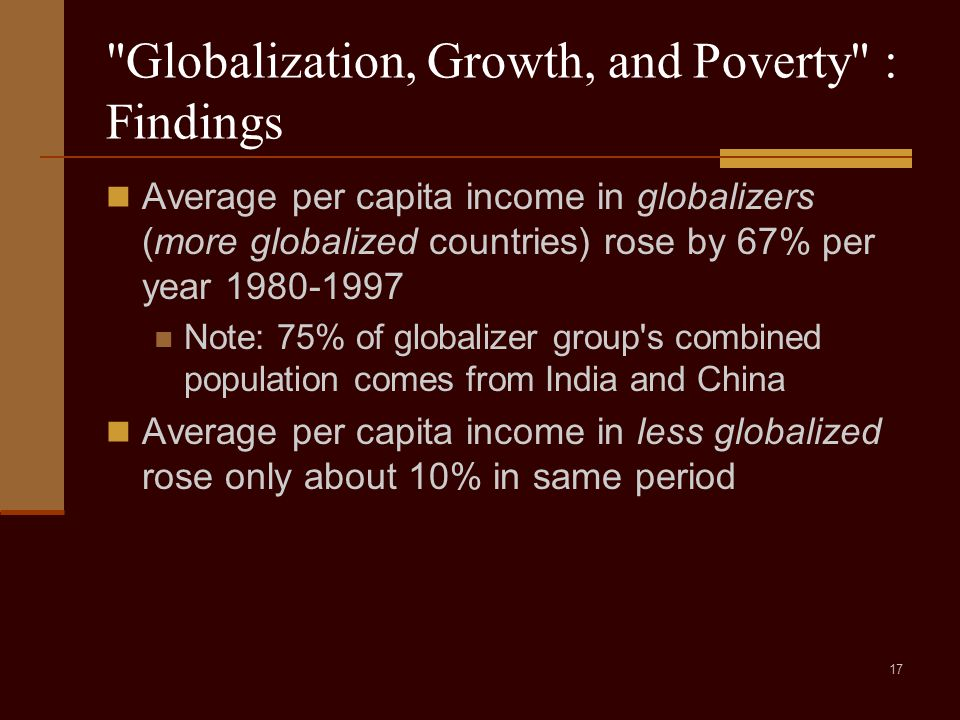 17 Globalization, Growth, and Poverty : Findings Average per capita income in globalizers (more globalized countries) rose by 67% per year 1980-1997 Note: 75% of globalizer group s combined population comes from India and China Average per capita income in less globalized rose only about 10% in same period