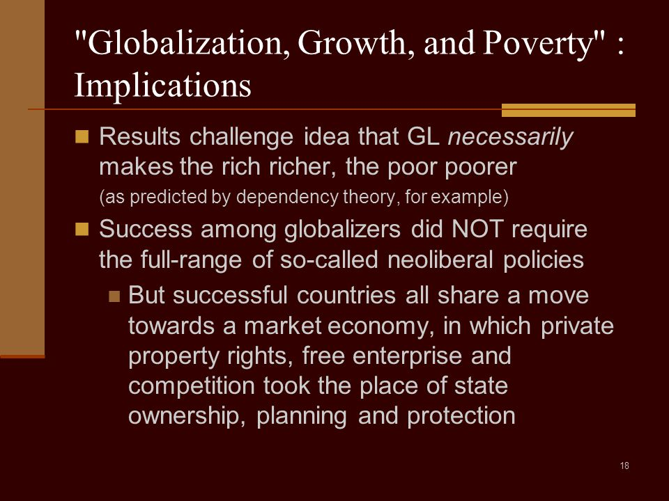 18 Globalization, Growth, and Poverty : Implications Results challenge idea that GL necessarily makes the rich richer, the poor poorer (as predicted by dependency theory, for example) Success among globalizers did NOT require the full-range of so-called neoliberal policies But successful countries all share a move towards a market economy, in which private property rights, free enterprise and competition took the place of state ownership, planning and protection
