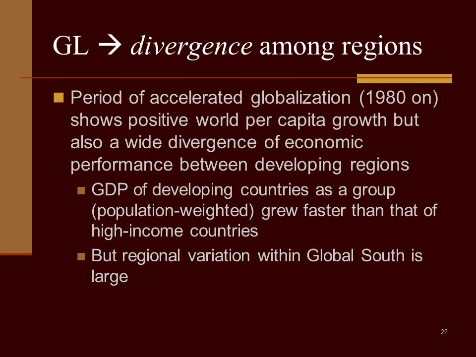 22 GL  divergence among regions Period of accelerated globalization (1980 on) shows positive world per capita growth but also a wide divergence of economic performance between developing regions GDP of developing countries as a group (population-weighted) grew faster than that of high-income countries But regional variation within Global South is large