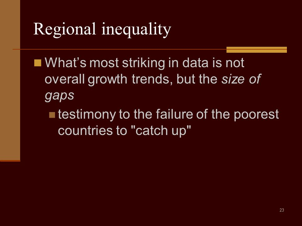 23 Regional inequality What's most striking in data is not overall growth trends, but the size of gaps testimony to the failure of the poorest countries to catch up