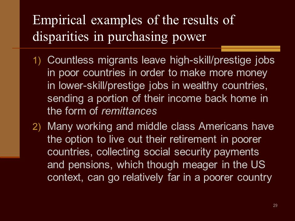 29 Empirical examples of the results of disparities in purchasing power 1) Countless migrants leave high-skill/prestige jobs in poor countries in order to make more money in lower-skill/prestige jobs in wealthy countries, sending a portion of their income back home in the form of remittances 2) Many working and middle class Americans have the option to live out their retirement in poorer countries, collecting social security payments and pensions, which though meager in the US context, can go relatively far in a poorer country
