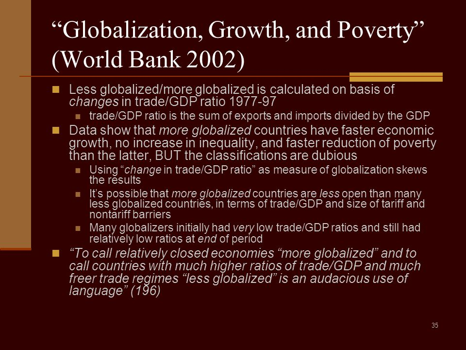35 Globalization, Growth, and Poverty (World Bank 2002) Less globalized/more globalized is calculated on basis of changes in trade/GDP ratio 1977-97 trade/GDP ratio is the sum of exports and imports divided by the GDP Data show that more globalized countries have faster economic growth, no increase in inequality, and faster reduction of poverty than the latter, BUT the classifications are dubious Using change in trade/GDP ratio as measure of globalization skews the results It's possible that more globalized countries are less open than many less globalized countries, in terms of trade/GDP and size of tariff and nontariff barriers Many globalizers initially had very low trade/GDP ratios and still had relatively low ratios at end of period To call relatively closed economies more globalized and to call countries with much higher ratios of trade/GDP and much freer trade regimes less globalized is an audacious use of language (196)
