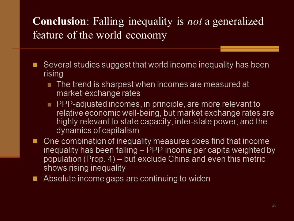 36 Conclusion: Falling inequality is not a generalized feature of the world economy Several studies suggest that world income inequality has been rising The trend is sharpest when incomes are measured at market-exchange rates PPP-adjusted incomes, in principle, are more relevant to relative economic well-being, but market exchange rates are highly relevant to state capacity, inter-state power, and the dynamics of capitalism One combination of inequality measures does find that income inequality has been falling – PPP income per capita weighted by population (Prop.