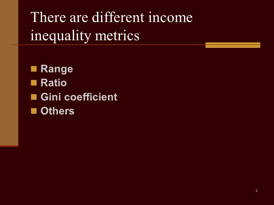 4 There are different income inequality metrics Range Ratio Gini coefficient Others