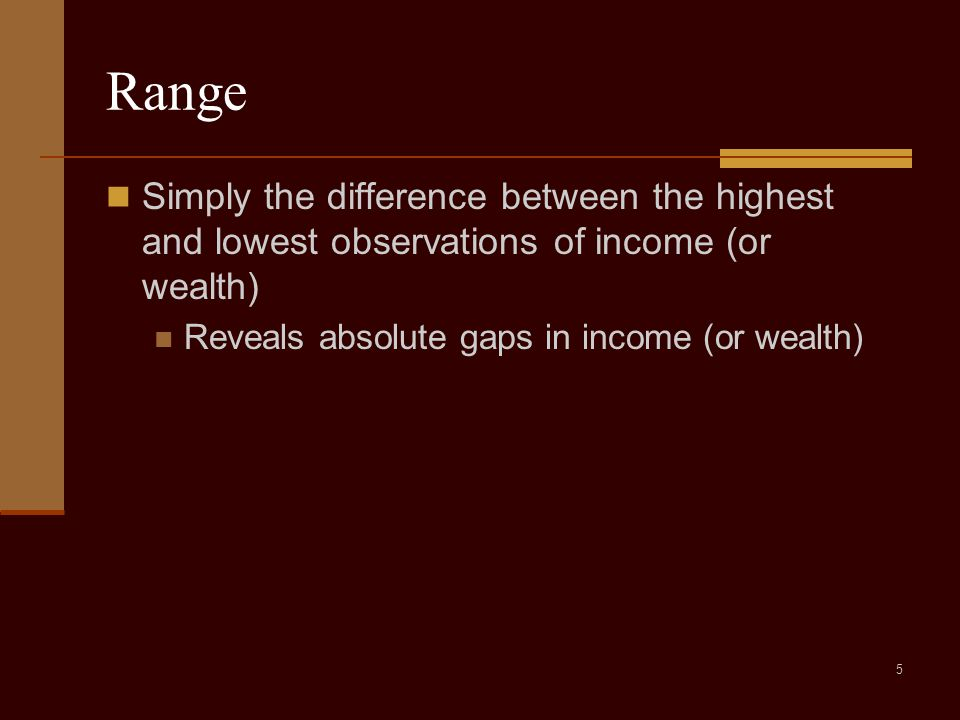 5 Range Simply the difference between the highest and lowest observations of income (or wealth) Reveals absolute gaps in income (or wealth)