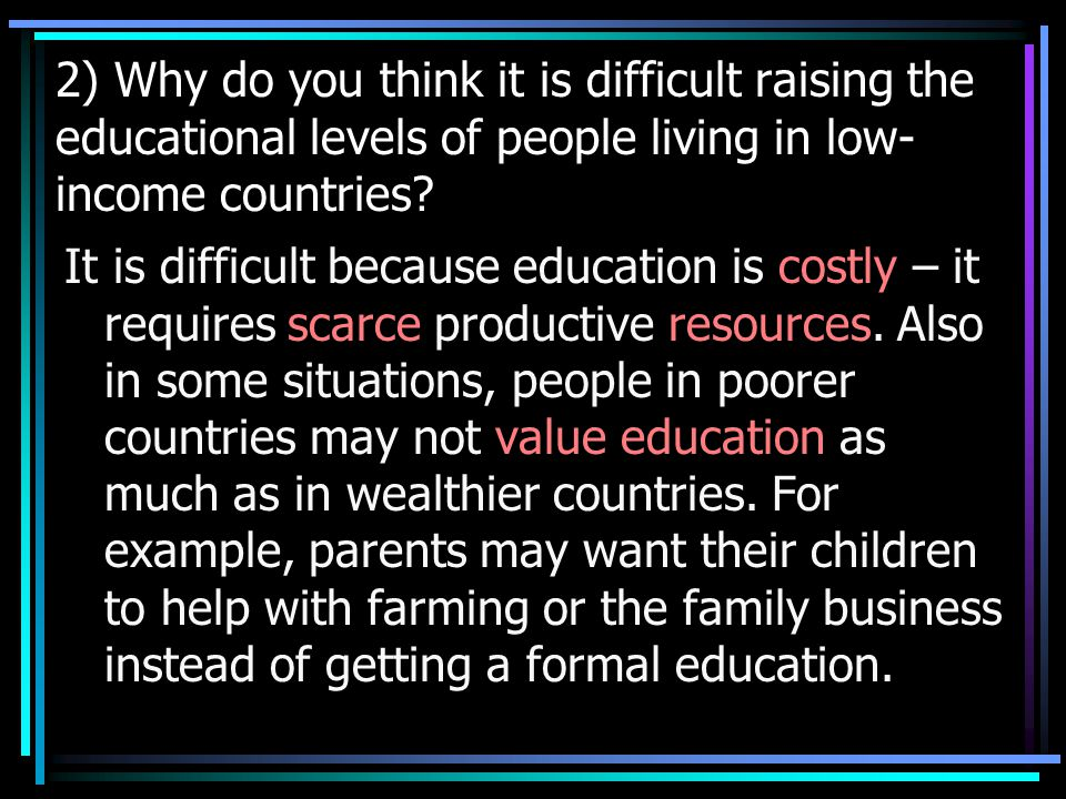 2) Why do you think it is difficult raising the educational levels of people living in low- income countries.