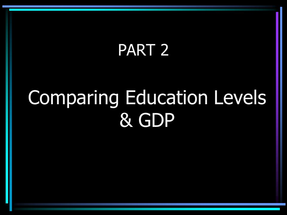 PART 2 Comparing Education Levels & GDP