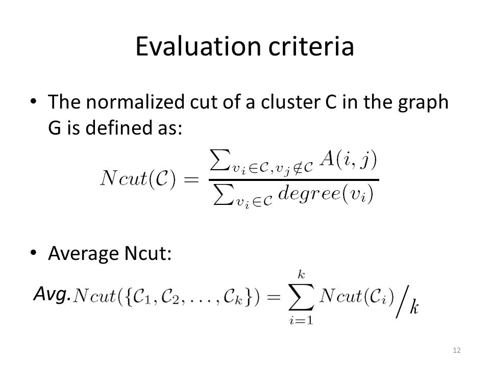 Evaluation criteria The normalized cut of a cluster C in the graph G is defined as: Average Ncut: 12 /k/k Avg.