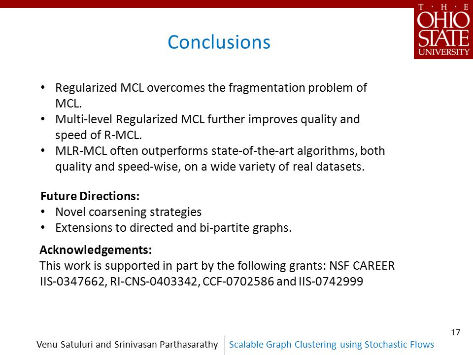 Scalable Graph Clustering using Stochastic FlowsVenu Satuluri and Srinivasan Parthasarathy Conclusions Regularized MCL overcomes the fragmentation problem of MCL.