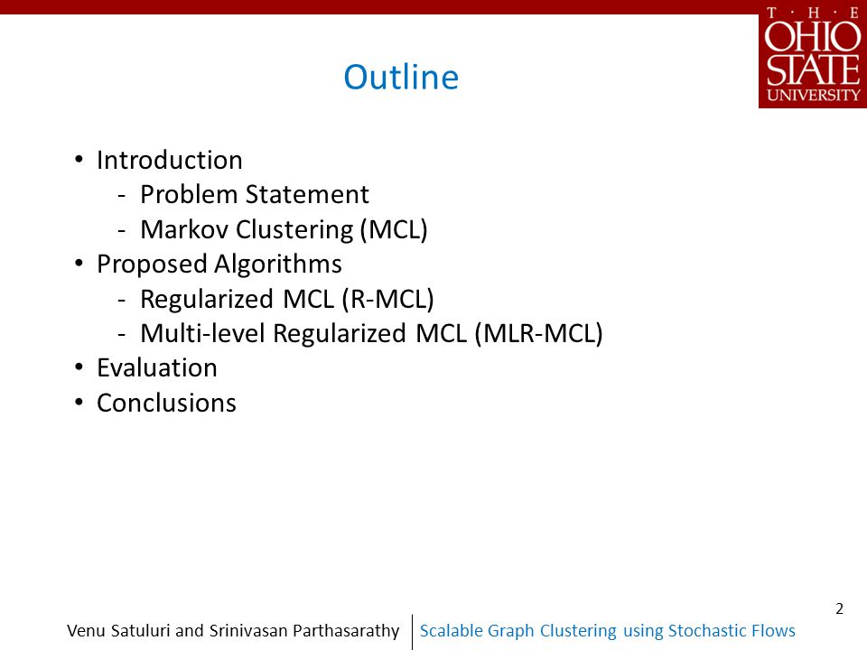 Scalable Graph Clustering using Stochastic FlowsVenu Satuluri and Srinivasan Parthasarathy Outline Introduction -Problem Statement -Markov Clustering (MCL) Proposed Algorithms -Regularized MCL (R-MCL) -Multi-level Regularized MCL (MLR-MCL) Evaluation Conclusions 2