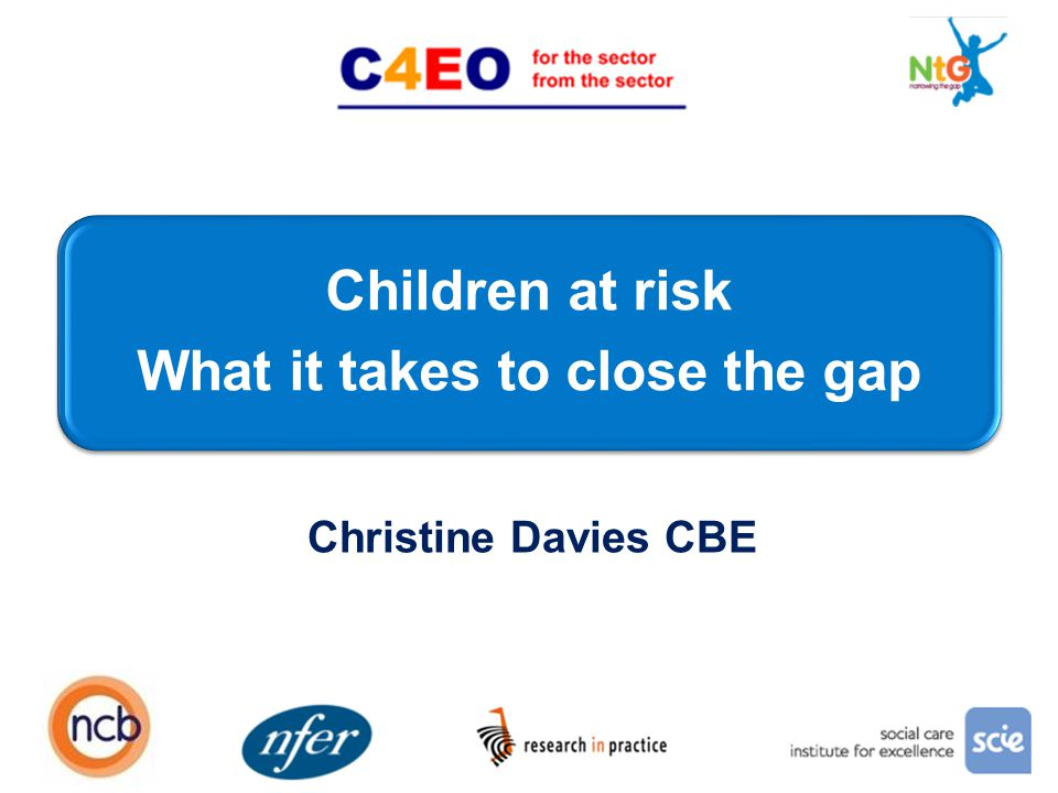 Children at risk What it takes to close the gap 1 Christine Davies CBE