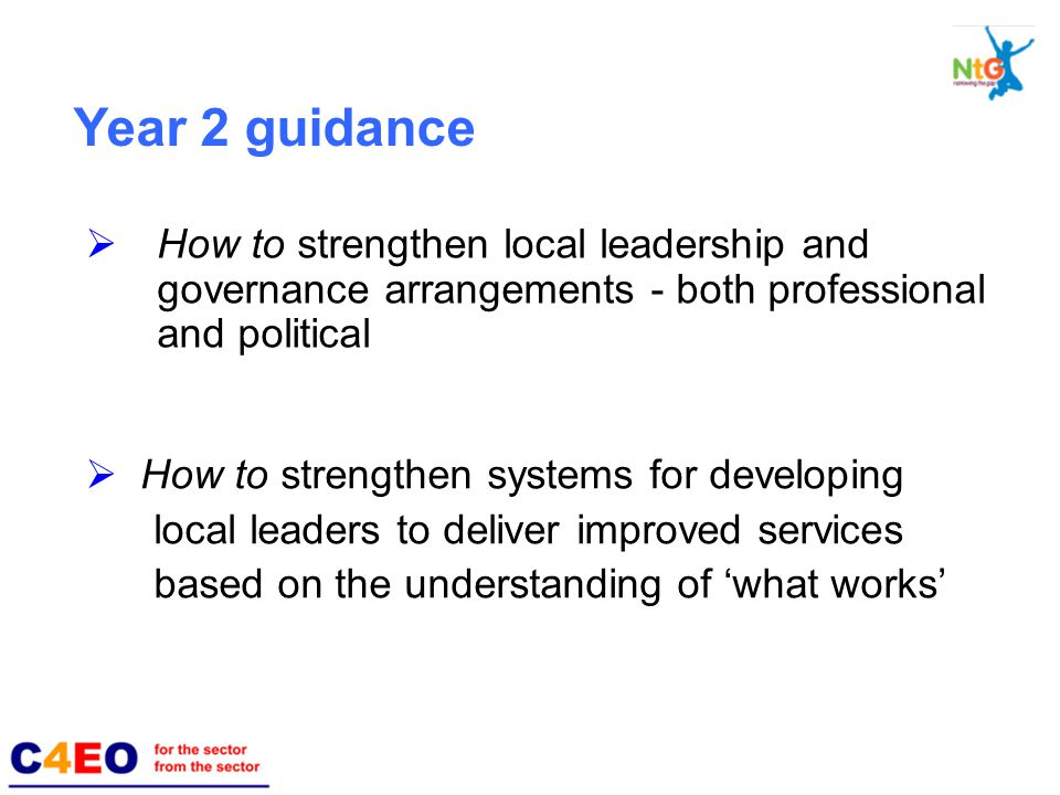  How to strengthen local leadership and governance arrangements - both professional and political  How to strengthen systems for developing local leaders to deliver improved services based on the understanding of 'what works' Year 2 guidance