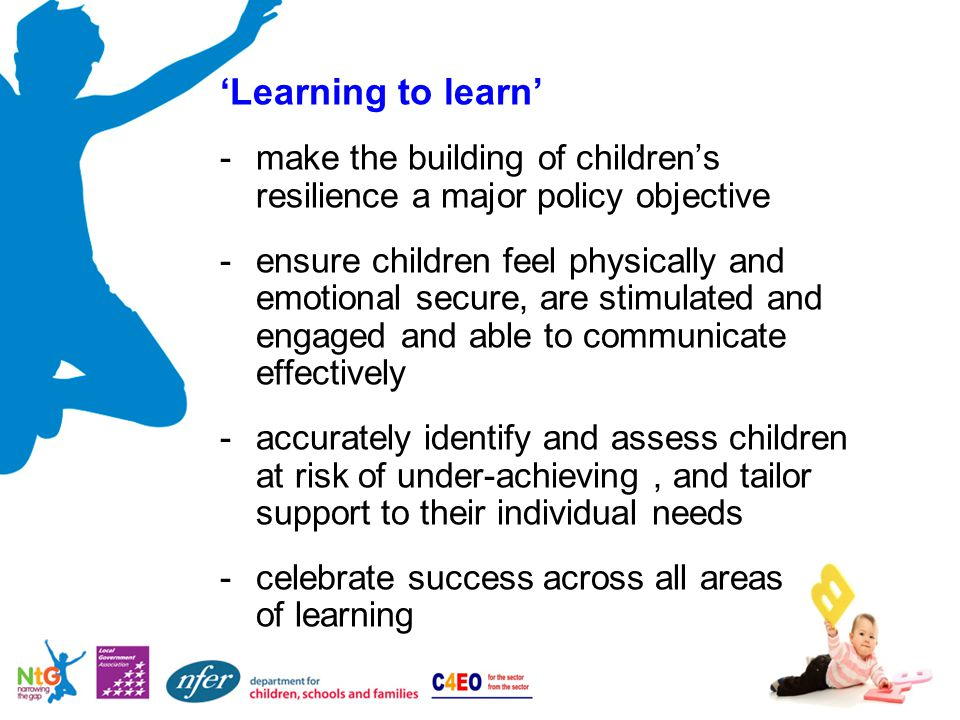 'Learning to learn' -make the building of children's resilience a major policy objective -ensure children feel physically and emotional secure, are stimulated and engaged and able to communicate effectively -accurately identify and assess children at risk of under-achieving, and tailor support to their individual needs -celebrate success across all areas of learning