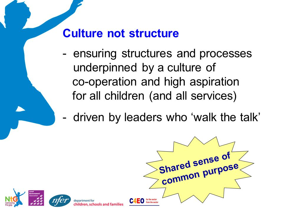 Culture not structure -ensuring structures and processes underpinned by a culture of co-operation and high aspiration for all children (and all services) -driven by leaders who 'walk the talk' Shared sense of common purpose