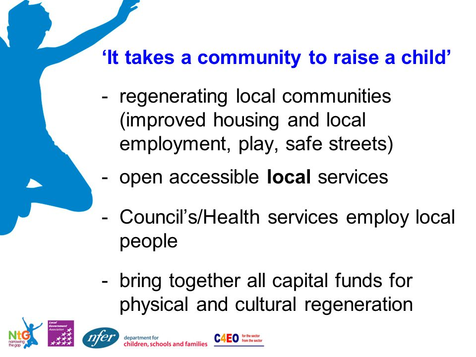'It takes a community to raise a child' -regenerating local communities (improved housing and local employment, play, safe streets) -open accessible local services -Council's/Health services employ local people -bring together all capital funds for physical and cultural regeneration