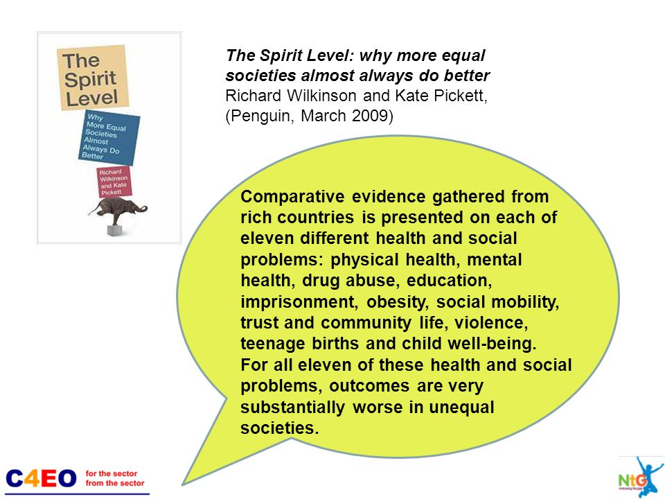 The Spirit Level: why more equal societies almost always do better Richard Wilkinson and Kate Pickett, (Penguin, March 2009) Comparative evidence gathered from rich countries is presented on each of eleven different health and social problems: physical health, mental health, drug abuse, education, imprisonment, obesity, social mobility, trust and community life, violence, teenage births and child well-being.
