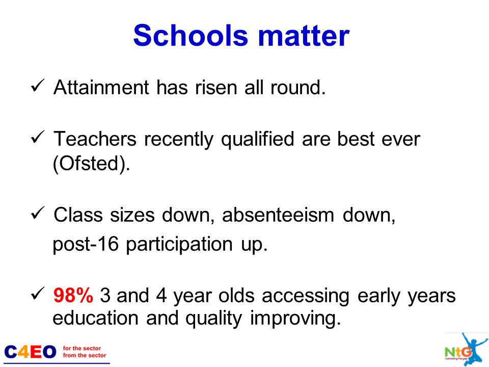 Schools matter Attainment has risen all round. Teachers recently qualified are best ever (Ofsted).