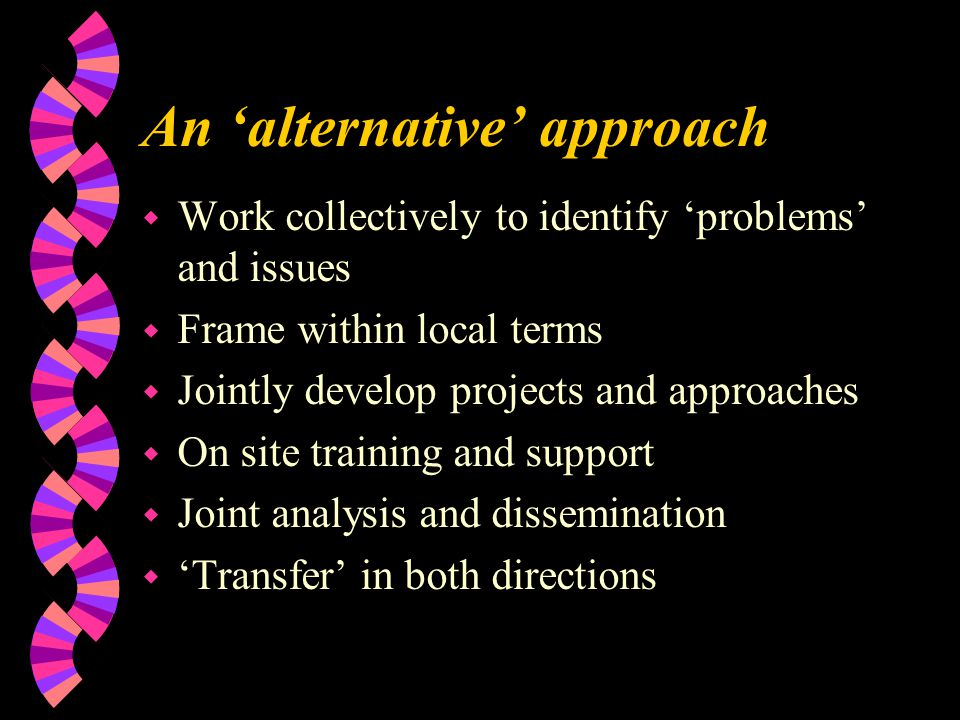 An 'alternative' approach w Work collectively to identify 'problems' and issues w Frame within local terms w Jointly develop projects and approaches w On site training and support w Joint analysis and dissemination w 'Transfer' in both directions