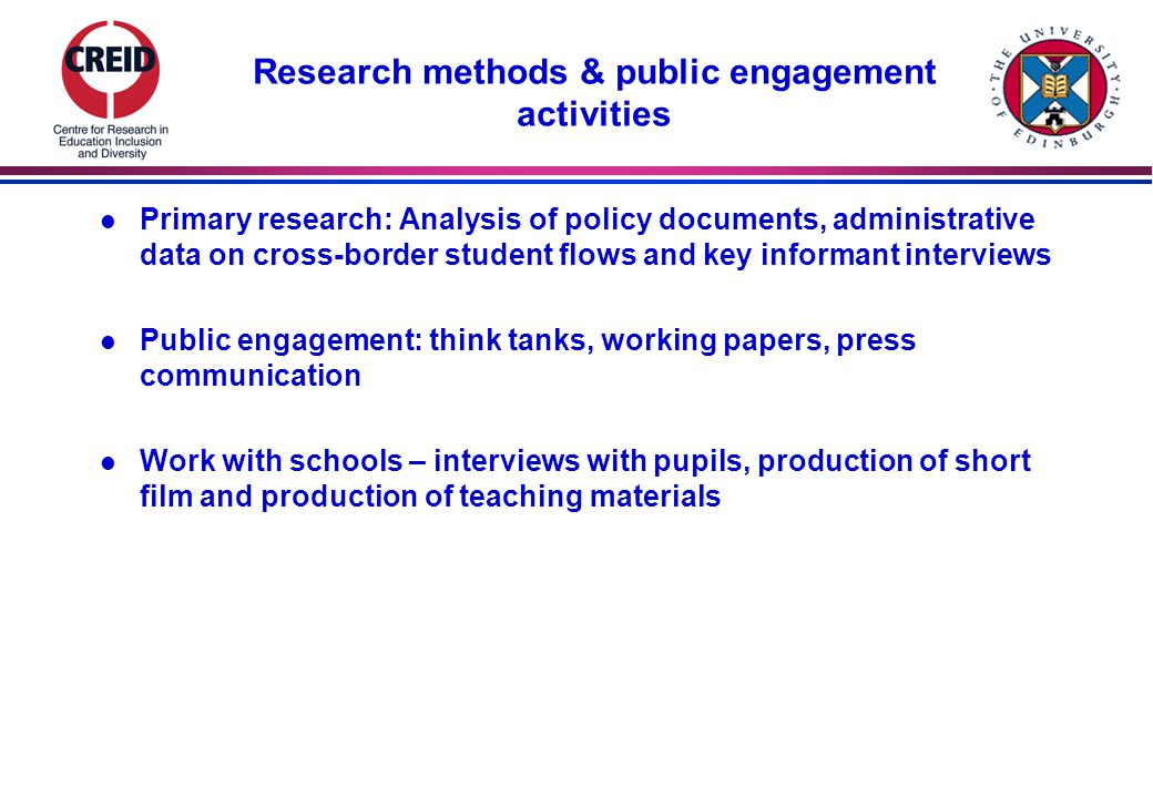 Research methods & public engagement activities l Primary research: Analysis of policy documents, administrative data on cross-border student flows and key informant interviews l Public engagement: think tanks, working papers, press communication l Work with schools – interviews with pupils, production of short film and production of teaching materials