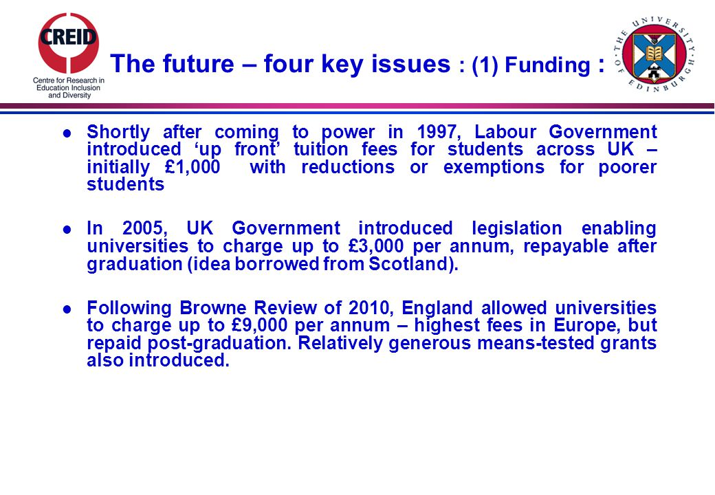 The future – four key issues : (1) Funding : l Shortly after coming to power in 1997, Labour Government introduced 'up front' tuition fees for students across UK – initially £1,000 with reductions or exemptions for poorer students l In 2005, UK Government introduced legislation enabling universities to charge up to £3,000 per annum, repayable after graduation (idea borrowed from Scotland).