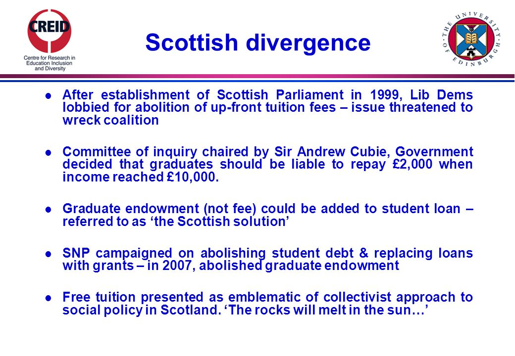 Scottish divergence l After establishment of Scottish Parliament in 1999, Lib Dems lobbied for abolition of up-front tuition fees – issue threatened to wreck coalition l Committee of inquiry chaired by Sir Andrew Cubie, Government decided that graduates should be liable to repay £2,000 when income reached £10,000.