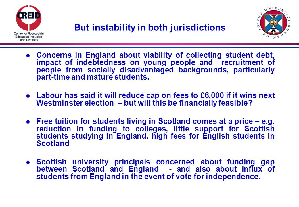 (2) Widening access l Compared with Scotland, England has focused more on widening access initiatives & has more generous means-tested grants & bursaries l In both England and Scotland, vast majority of students in older universities are from professional & managerial backgrounds – reflecting wider educational & economic inequalities l In Scotland, free tuition does not appear to have led to increased representation of students from poorer backgrounds, particularly in pre- 92 universities (counter intuitive?) l From autumn 2013, grants for poorer students being reduced – same amount of funding available, but as loan.