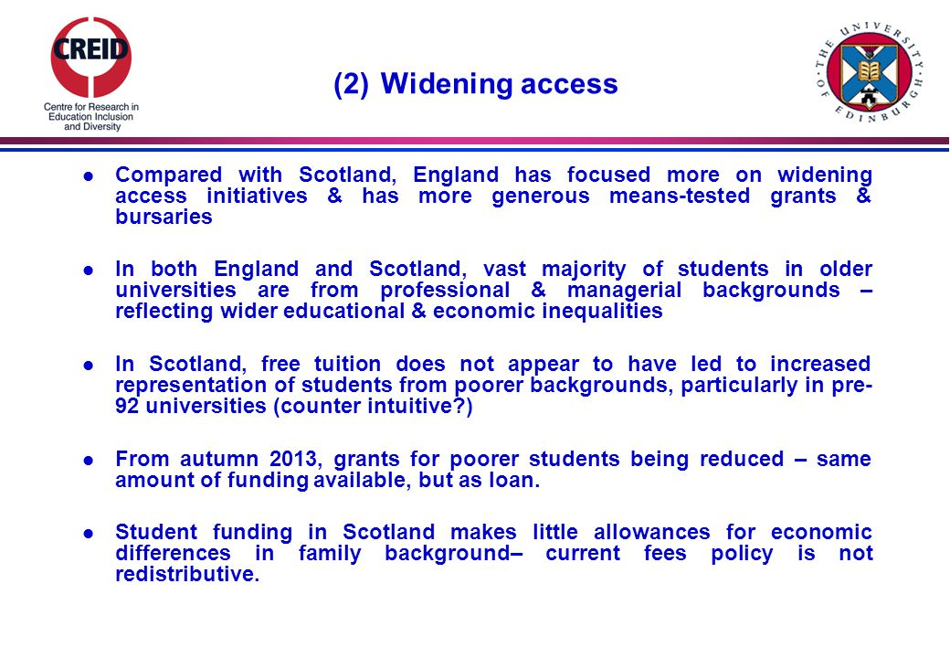 (2) Widening access l Compared with Scotland, England has focused more on widening access initiatives & has more generous means-tested grants & bursaries l In both England and Scotland, vast majority of students in older universities are from professional & managerial backgrounds – reflecting wider educational & economic inequalities l In Scotland, free tuition does not appear to have led to increased representation of students from poorer backgrounds, particularly in pre- 92 universities (counter intuitive ) l From autumn 2013, grants for poorer students being reduced – same amount of funding available, but as loan.