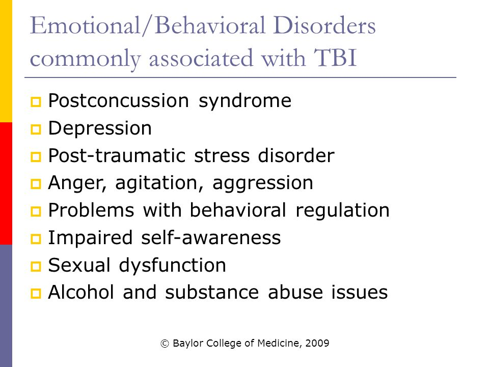 Emotional/Behavioral Disorders commonly associated with TBI  Postconcussion syndrome  Depression  Post-traumatic stress disorder  Anger, agitation, aggression  Problems with behavioral regulation  Impaired self-awareness  Sexual dysfunction  Alcohol and substance abuse issues © Baylor College of Medicine, 2009