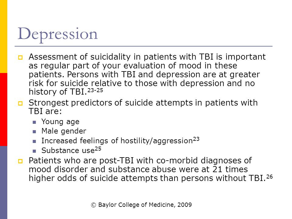 Depression  Assessment of suicidality in patients with TBI is important as regular part of your evaluation of mood in these patients.