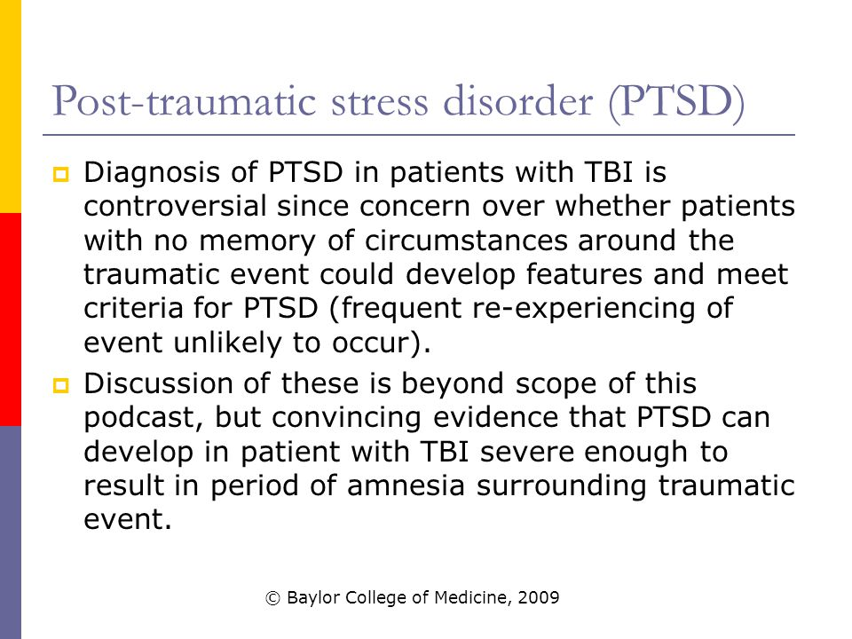 Post-traumatic stress disorder (PTSD)  Diagnosis of PTSD in patients with TBI is controversial since concern over whether patients with no memory of circumstances around the traumatic event could develop features and meet criteria for PTSD (frequent re-experiencing of event unlikely to occur).