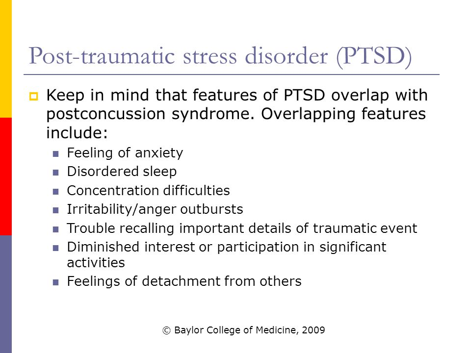 Post-traumatic stress disorder (PTSD)  Keep in mind that features of PTSD overlap with postconcussion syndrome.