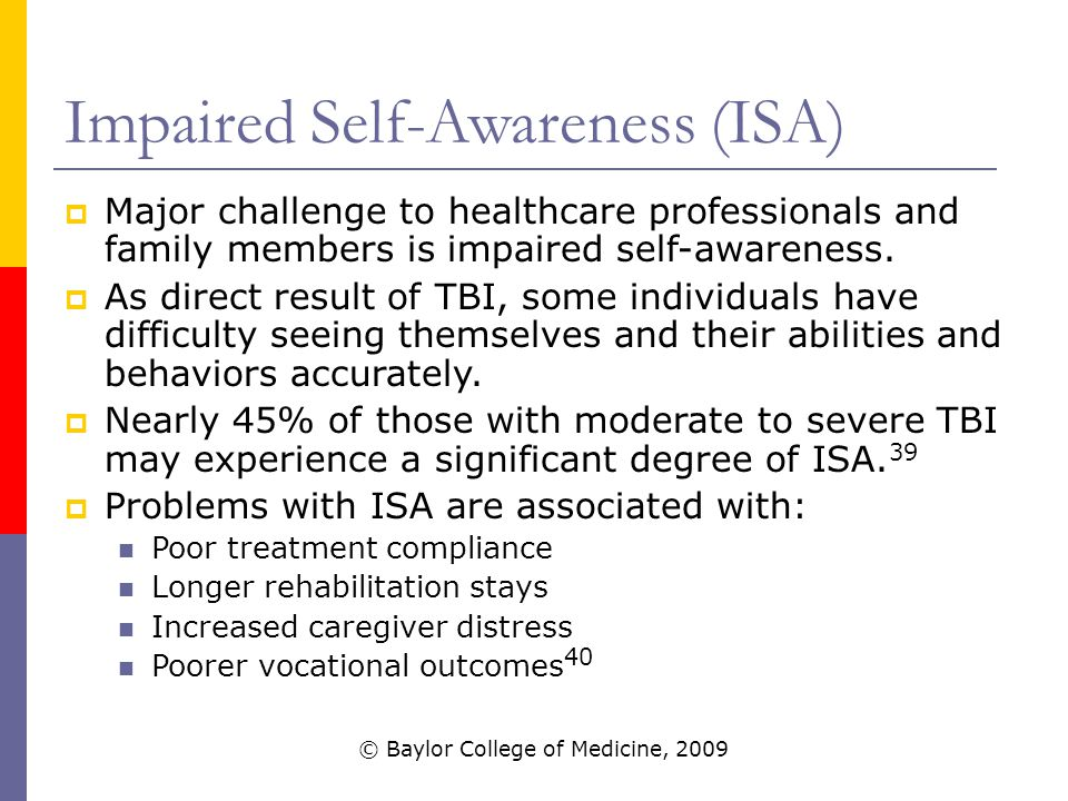 Impaired Self-Awareness (ISA)  Major challenge to healthcare professionals and family members is impaired self-awareness.