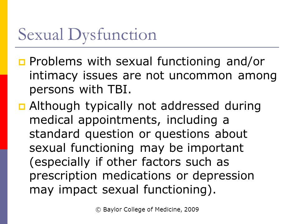 Sexual Dysfunction  Problems with sexual functioning and/or intimacy issues are not uncommon among persons with TBI.