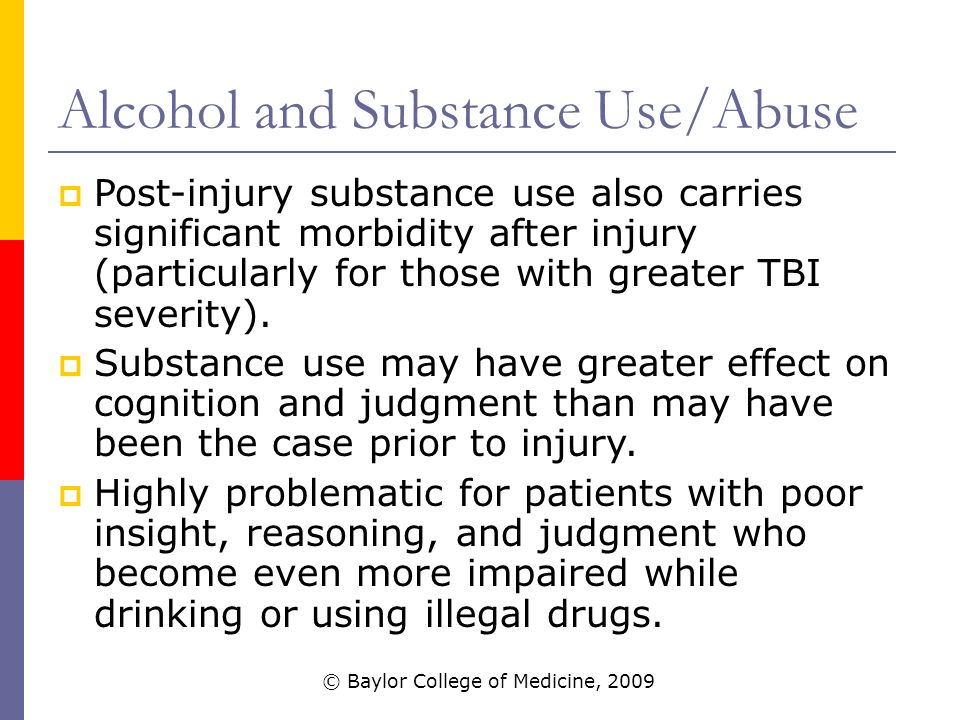 Alcohol and Substance Use/Abuse  Post-injury substance use also carries significant morbidity after injury (particularly for those with greater TBI severity).