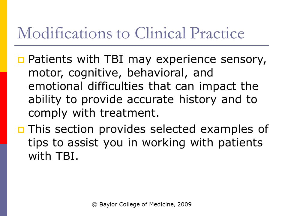 Modifications to Clinical Practice  Patients with TBI may experience sensory, motor, cognitive, behavioral, and emotional difficulties that can impact the ability to provide accurate history and to comply with treatment.