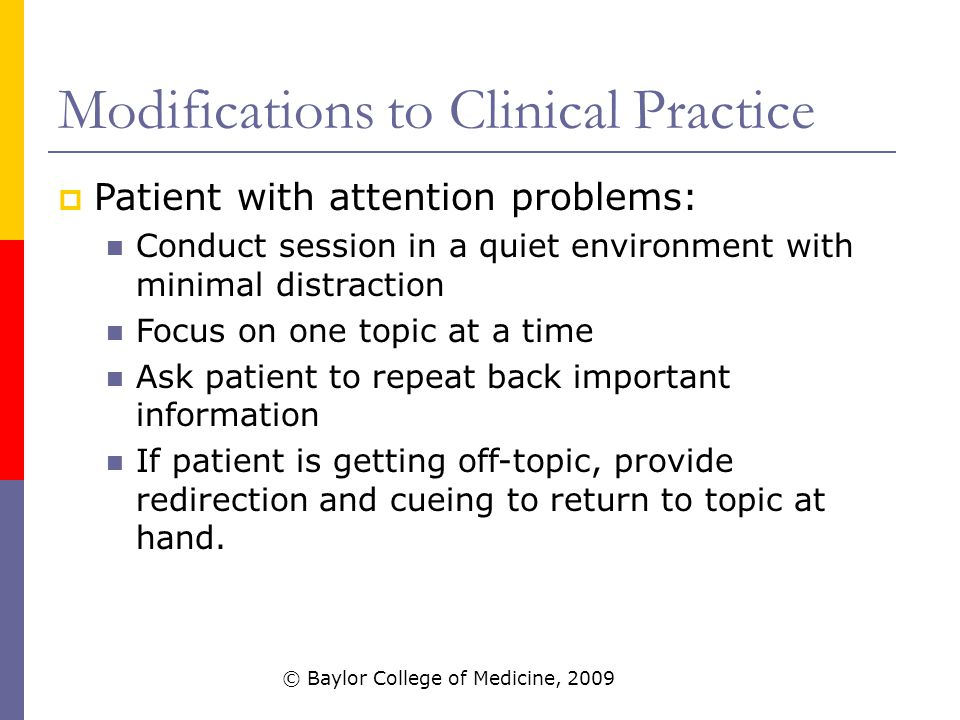 Modifications to Clinical Practice  Patient with attention problems: Conduct session in a quiet environment with minimal distraction Focus on one topic at a time Ask patient to repeat back important information If patient is getting off-topic, provide redirection and cueing to return to topic at hand.