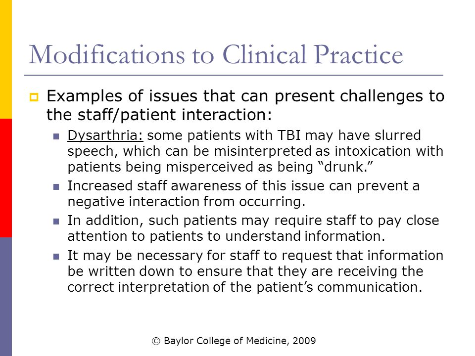 Modifications to Clinical Practice  Examples of issues that can present challenges to the staff/patient interaction: Dysarthria: some patients with TBI may have slurred speech, which can be misinterpreted as intoxication with patients being misperceived as being drunk. Increased staff awareness of this issue can prevent a negative interaction from occurring.