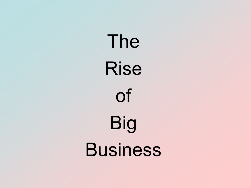 The Rise of Big Business Objectives To analyze the growth of corporations To describe monopolies and trusts and evaluate their effects To summarize the positive and negative aspects of the Gilded Age To evaluate the development of the economy of the South