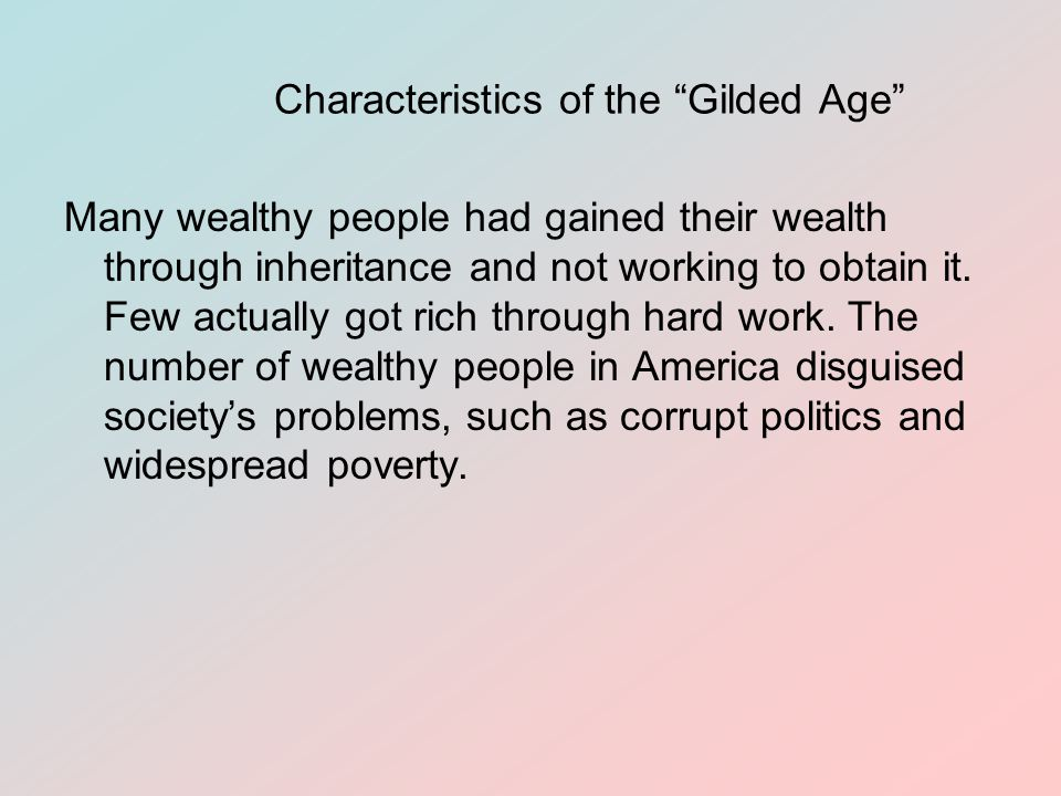 Characteristics of the Gilded Age Many wealthy people had gained their wealth through inheritance and not working to obtain it.