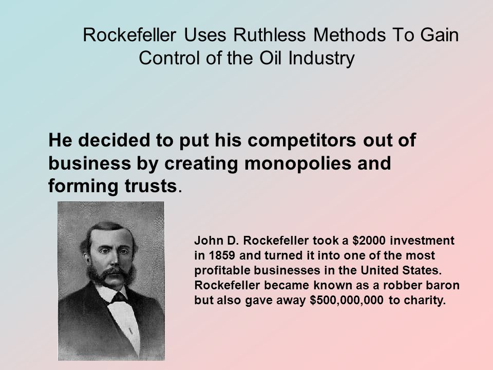 Rockefeller Uses Ruthless Methods To Gain Control of the Oil Industry He decided to put his competitors out of business by creating monopolies and forming trusts.