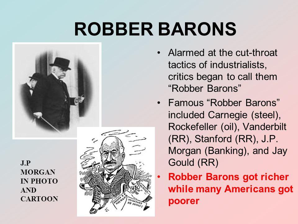 ROBBER BARONS Alarmed at the cut-throat tactics of industrialists, critics began to call them Robber Barons Famous Robber Barons included Carnegie (steel), Rockefeller (oil), Vanderbilt (RR), Stanford (RR), J.P.