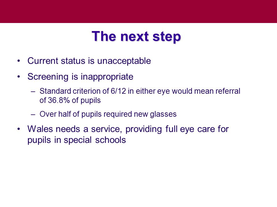 The next step Current status is unacceptable Screening is inappropriate –Standard criterion of 6/12 in either eye would mean referral of 36.8% of pupils –Over half of pupils required new glasses Wales needs a service, providing full eye care for pupils in special schools
