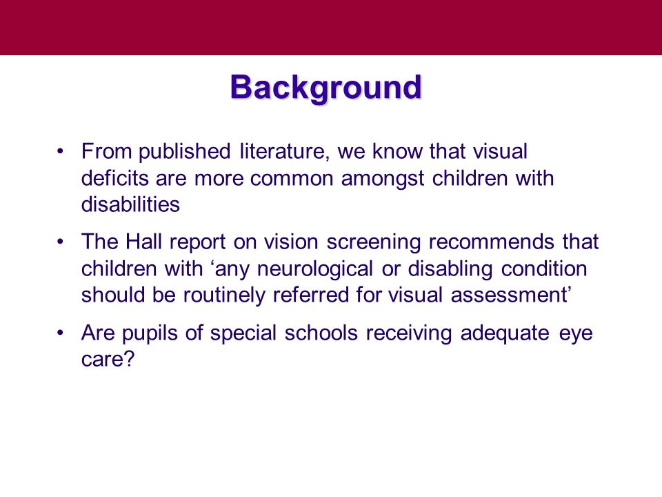 Background From published literature, we know that visual deficits are more common amongst children with disabilities The Hall report on vision screening recommends that children with 'any neurological or disabling condition should be routinely referred for visual assessment' Are pupils of special schools receiving adequate eye care