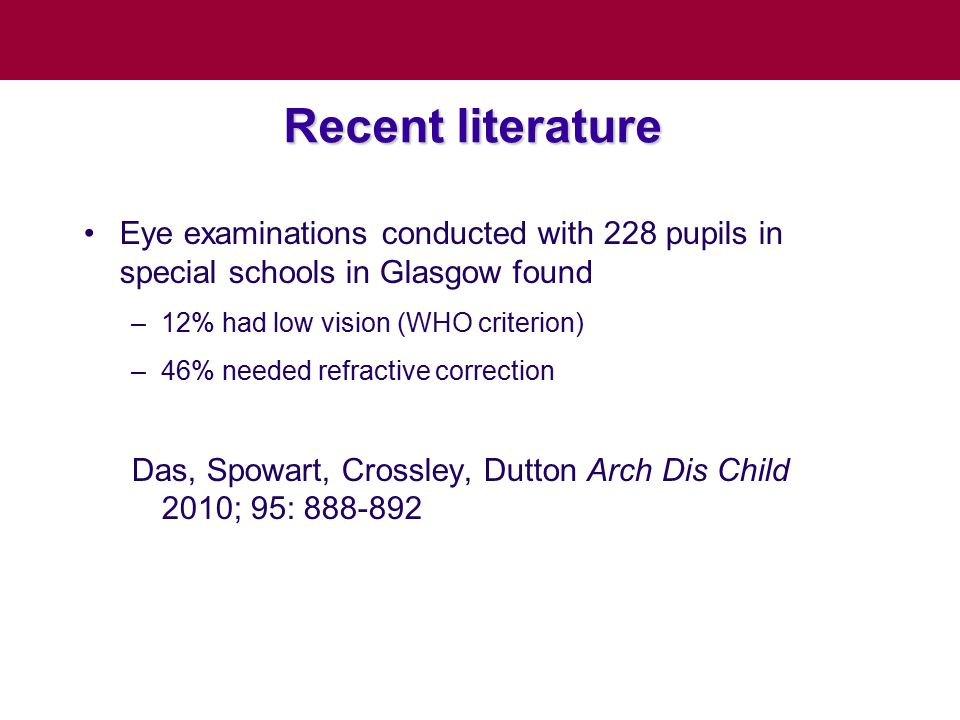 Recent literature Eye examinations conducted with 228 pupils in special schools in Glasgow found –12% had low vision (WHO criterion) –46% needed refra