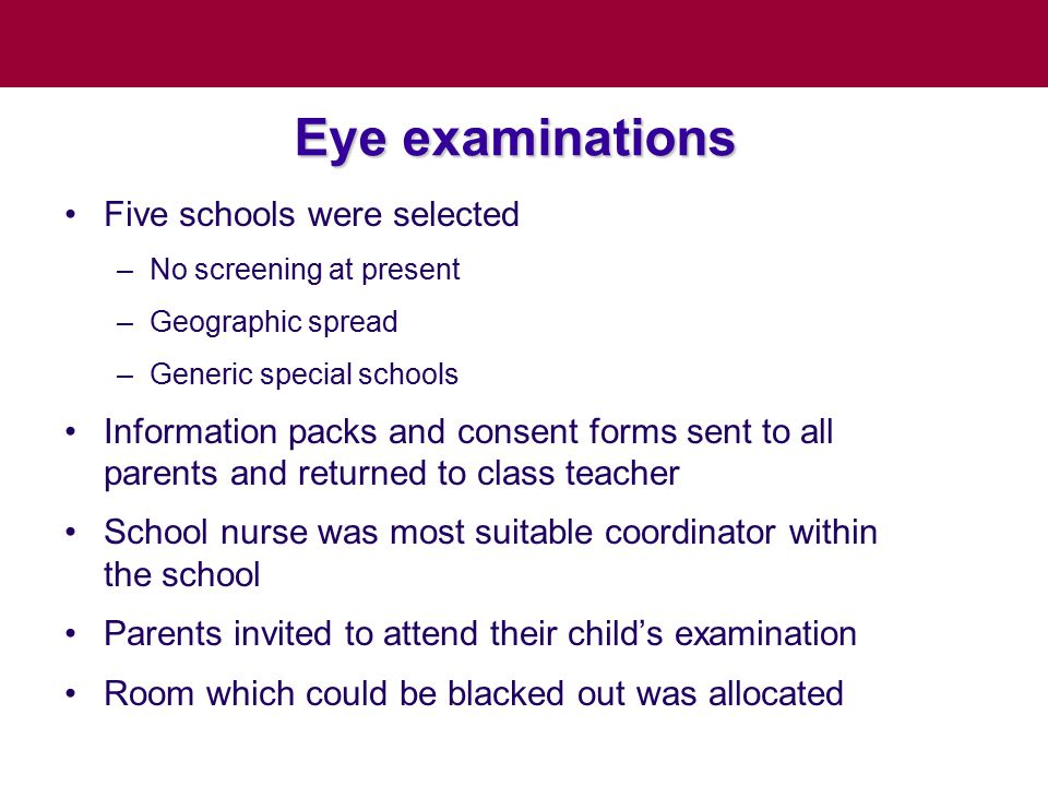Eye examinations Five schools were selected –No screening at present –Geographic spread –Generic special schools Information packs and consent forms sent to all parents and returned to class teacher School nurse was most suitable coordinator within the school Parents invited to attend their child's examination Room which could be blacked out was allocated