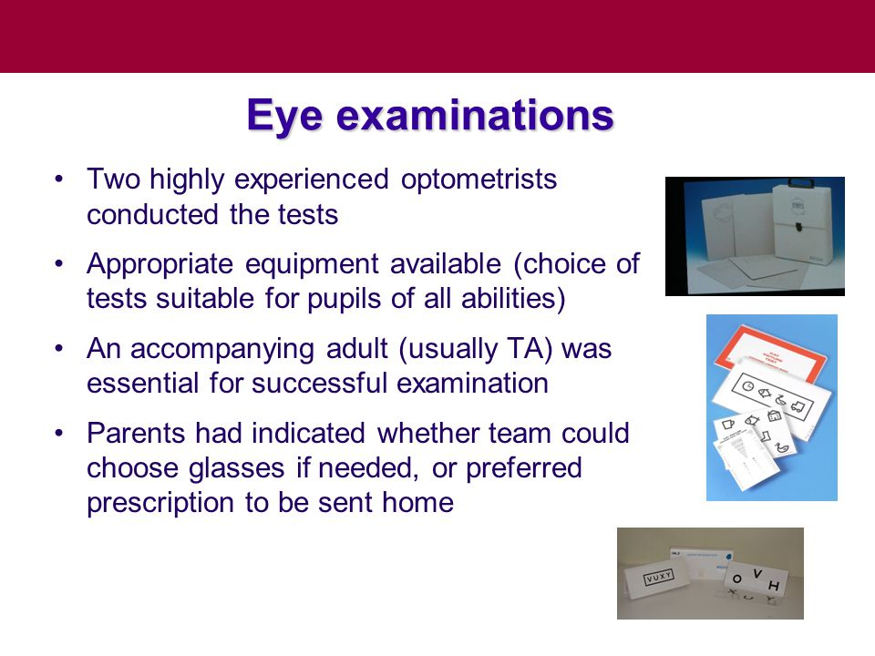 Eye examinations Two highly experienced optometrists conducted the tests Appropriate equipment available (choice of tests suitable for pupils of all abilities) An accompanying adult (usually TA) was essential for successful examination Parents had indicated whether team could choose glasses if needed, or preferred prescription to be sent home