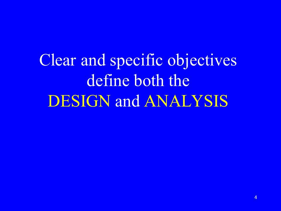 4 Clear and specific objectives define both the DESIGN and ANALYSIS