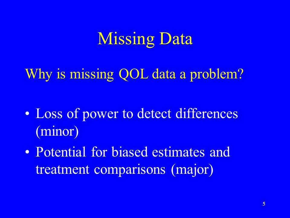 5 Missing Data Why is missing QOL data a problem? Loss of power to detect differences (minor) Potential for biased estimates and treatment comparisons