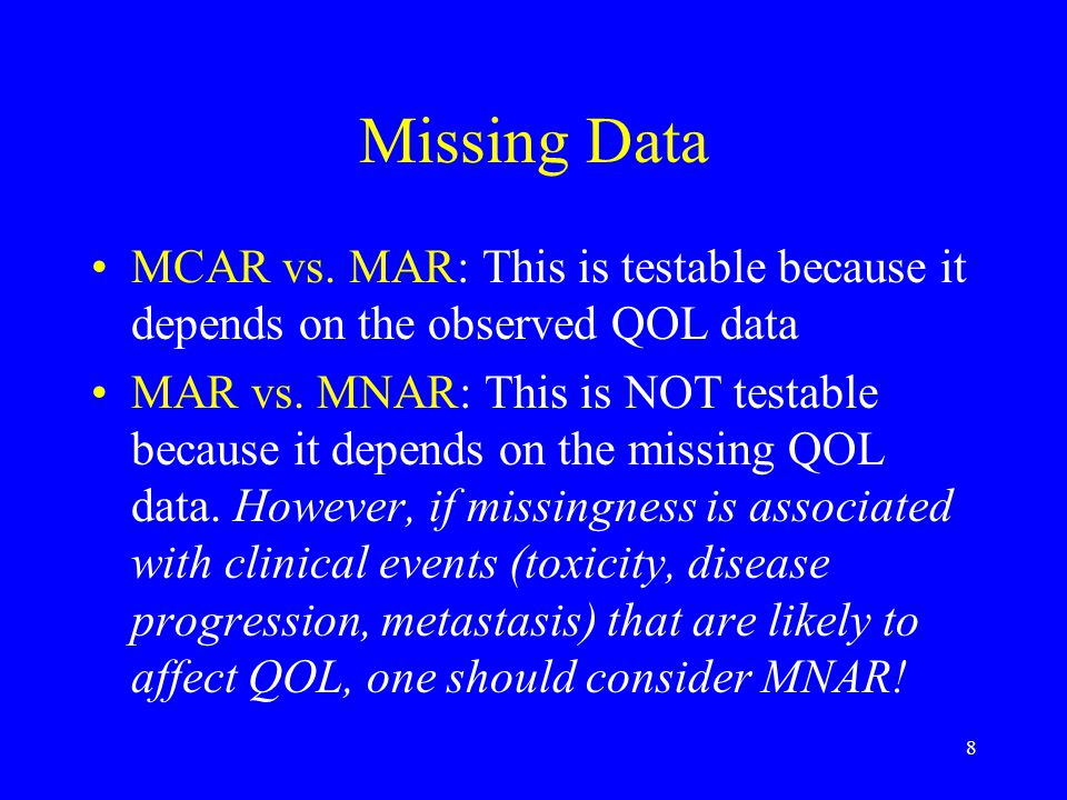 8 Missing Data MCAR vs. MAR: This is testable because it depends on the observed QOL data MAR vs. MNAR: This is NOT testable because it depends on the