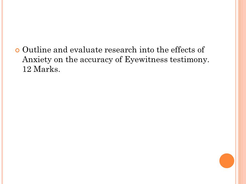 Outline and evaluate research into the effects of Anxiety on the accuracy of Eyewitness testimony.